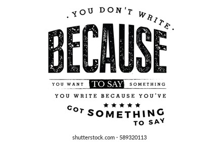 You don't write because you want to say something; you write because you've got something to say. Writers quote