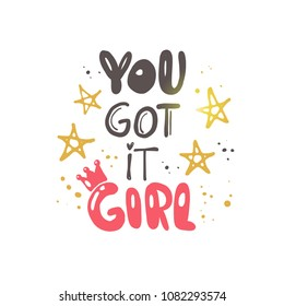 You got it girl. Logo, icon and label for your design. Lettering. Woman motivational slogan. Hand drawn vector illustration. Can be used for bag, sticker, t-shirt, badge, card, poster, banner.