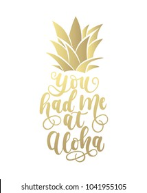 You had me at aloha golden card with hand drawn lettering and pineapple. Calligraphy summer beach quote shaped in pineapple. Summer print for invitations, posters, phone case etc.
