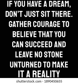 If you have a dream, don't just sit there. Gather courage to believe that you can succeed and leave no stone unturned to make it a reality