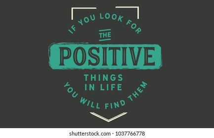 If you look for the positive things in life; you will find them.