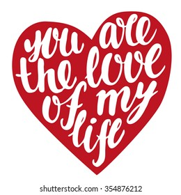 You are the love of my life - hand drawn lettering in heart form. Vector typography design  isolated on white background.