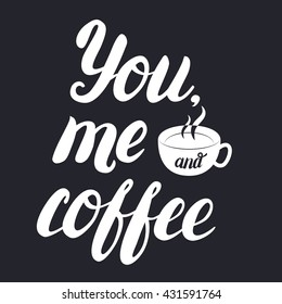 You, me and coffee hand lettering with cup of coffee on black background. Inspirational quote for coffee lovers. Calligraphic and typographic poster. Vector illustration.