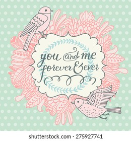 You and me forever and ever. Beautiful greeting card with lovely flowers and cartoon birds. Vector romantic background with sweet floral elements.