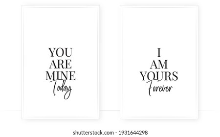 You are mine today, I'm yours forever, vector. Cute romantic quotes. Scandinavian minimalist poster design. Two pieces poster in frame. Wording design isolated on white background. Wall art, artwork