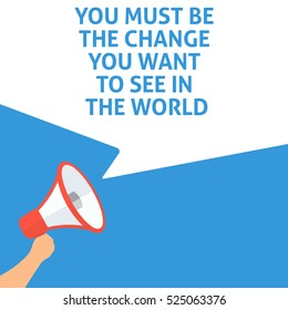 YOU MUST BE THE CHANGE YOU WANT TO SEE IN THE WORLD Announcement. Hand Holding Megaphone With Speech Bubble. Flat Illustration