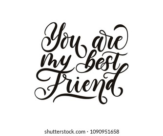You are my best friend inspirational lettering inscription isolated on white background. Lettering greeting card for friendship day. Hand drawn card for party invitation, greeting cards, textile etc.