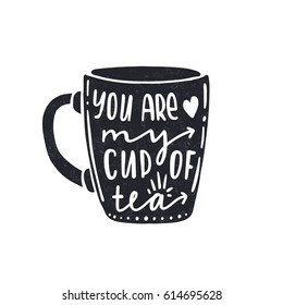 You are my cup of tea. Dark letters. Modern stylish hand drawn lettering. Hand-painted inscription. Motivational calligraphy poster. Quote for greeting cards, photo overlays, invitations.