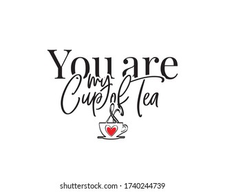 You are my cup of tea, vector. Romantic love quote. Wording design, lettering. Wall decals isolated on white background, art design, artwork. Cup design, poster design