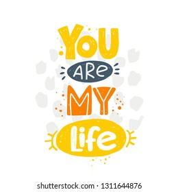 You are my life. Hand-lettering phrase. Vector illustration. Can be used for sticker, invitation poster, greeting card, party, motivation print, wedding element, romantic quote, tattoo