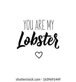 You are my lobster. Lettering. Inspirational and funny quotes. Can be used for prints bags, t-shirts, posters, cards.
