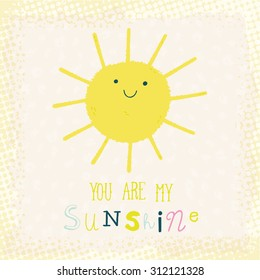 You Are My Sunshine cute cartoon background. Funny happy smiley sun character. Happy doodle card for your design. Bright and beautiful cartoon illustration.