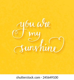 You are my sunshine Hand drawn typography poster. Romantic quote for valentines day card or save the date card. Inspirational vector typography.