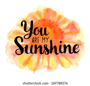 You are my sunshine. Hand drawn watercolor inspiration quote.