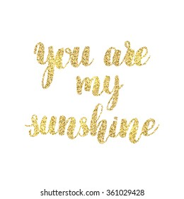 You are my sunshine hand lettering, with golden glitter effect, isolated on white background. Vector illustration.