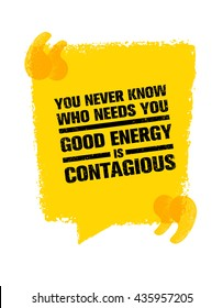 You Never Know Who Needs You. Good Energy Is Contagious. Inspiring Creative Motivation Quote. Vector Typography Banner Design Concept On Grunge Background