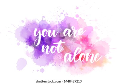 You are not alone - inspirational handwritten modern calligraphy lettering text on abstract watercolor paint splash background. Inspirational text.