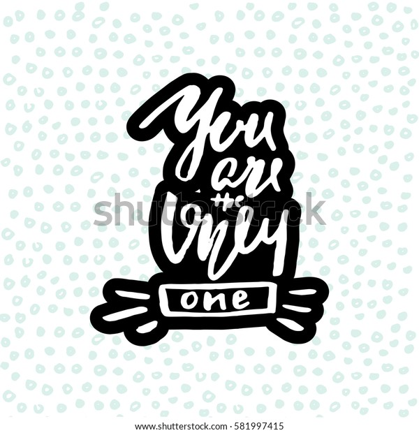 You are the only one. Hand drawn romantic inspiration quote made with brush. Lettering for apparel design, bags, poster, etc. Vector Illustration