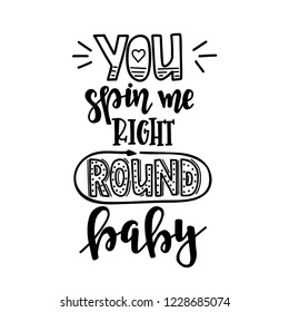 You spin me right round baby Hand drawn typography poster. Conceptual handwritten phrase Home and Family T shirt hand lettered calligraphic design. Inspirational vector