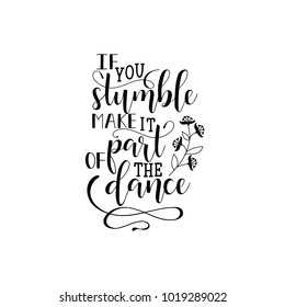 If you stumble make it part of the dance. Lettering. quote to design greeting card, poster, banner, printable wall art, t-shirt and other, vector illustration