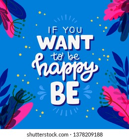 If You Want to Be Happy BE hand drawn lettering text with floral frame. Colourful typographic inscription with scribble elements. Energizing and empowering phrase for print, poster, apparel. Vector