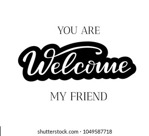 You are Welcome my friend - Brush lettering typography, Hand sketched card Welcome. Hand drawn Welcome lettering sign. Motivation Banner, postcard, poster, stickers, tag. Welcome Vector illustration