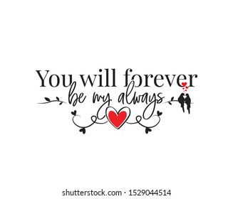 You will forever be my always, vector, wording design, lettering. Wall decals, wall art work. Beautiful love quotes. Poster design isolated on white background