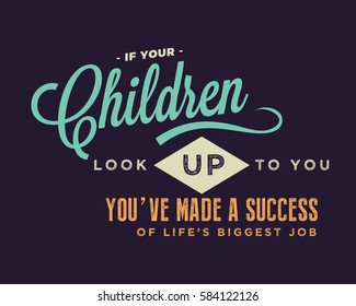 If your children look up to you, you've made a success of life's biggest job. Parents quote