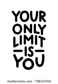 Your Only Limit Is You. Motivation Quote about fitness, challenges, work, creation, sport, life wisdom. Black and White Vector Illustration. Design for print on shirt, poster, banner, card.