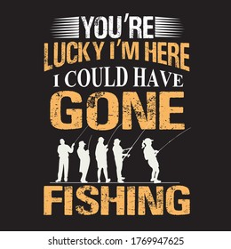 you're lucky i'm here i could have gone fishing