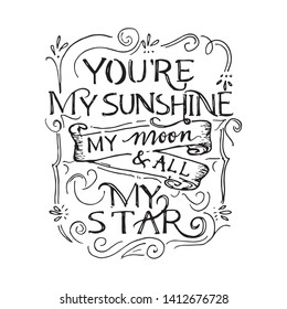 You're my sunshine my moon & all my star. Typographic hand drawn print poster. T shirt hand lettered calligraphic design. Doodle vector illustration.