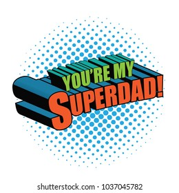 You're my superdad written in comic book style. In pop art colors. EPS10 vector illustration.