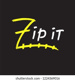Zip it - simple inspire and motivational quote. English idiom, lettering. Youth slang. Print for inspirational poster, t-shirt, bag, cups, card, flyer, sticker, badge. Cute and funny vector sign