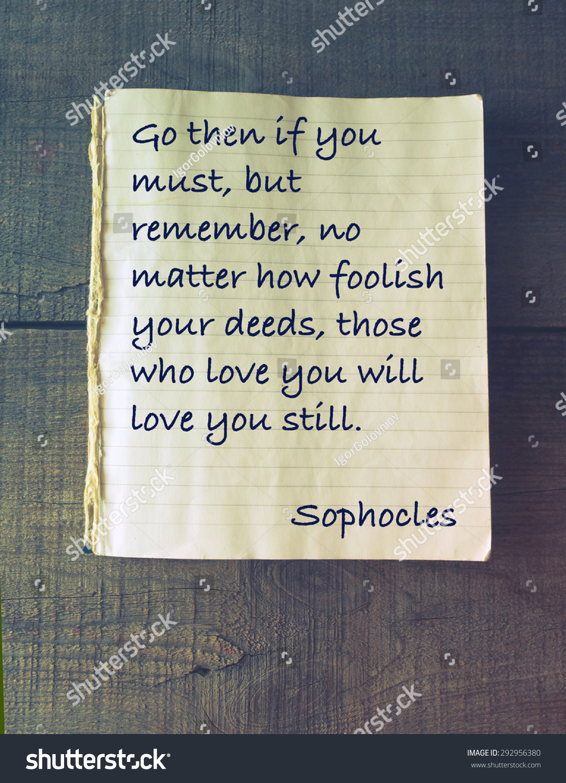 Go then if you must but remember no matter how foolish your deeds