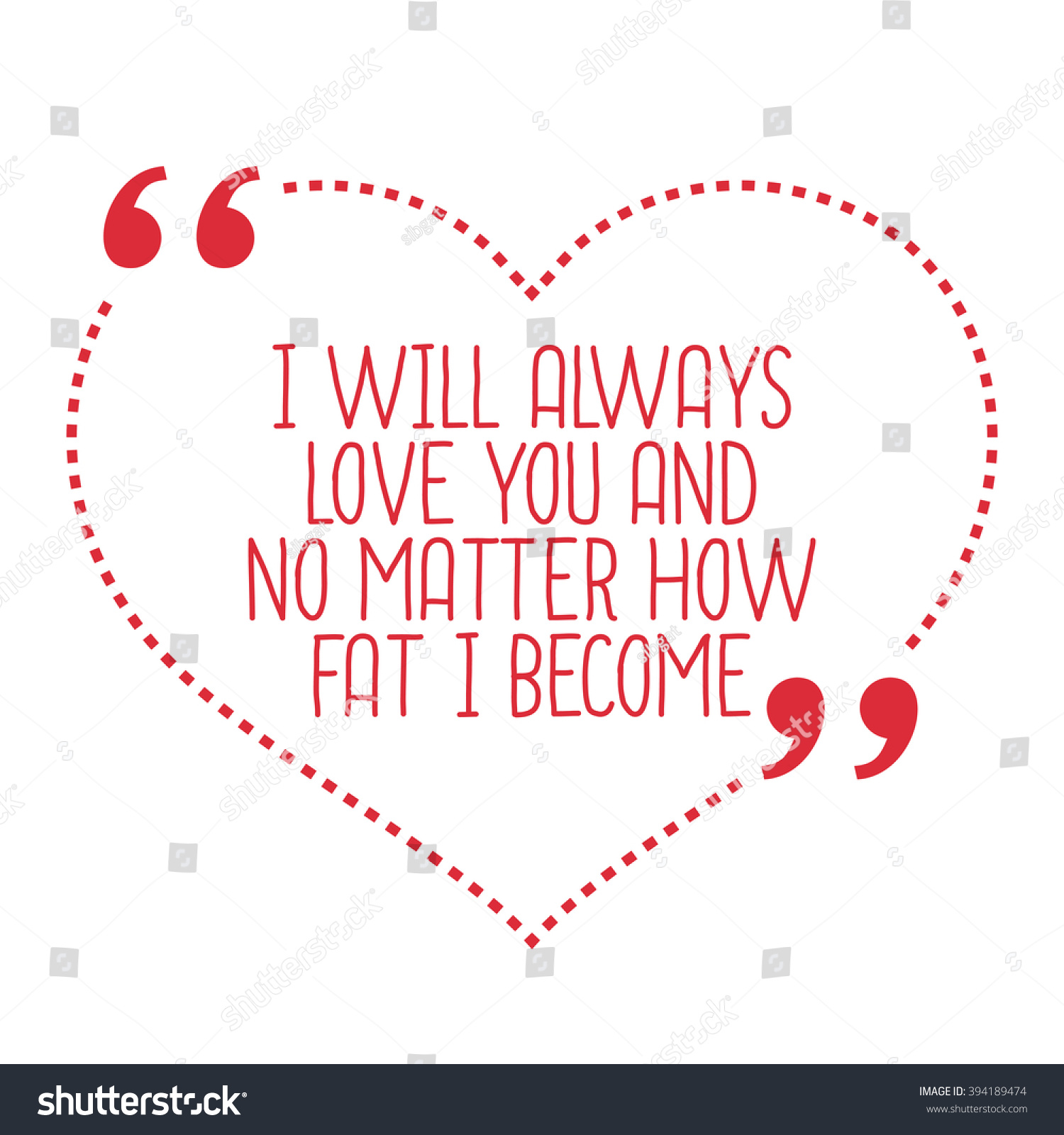 Funny love quote I will always love you and no matter how fat I be e