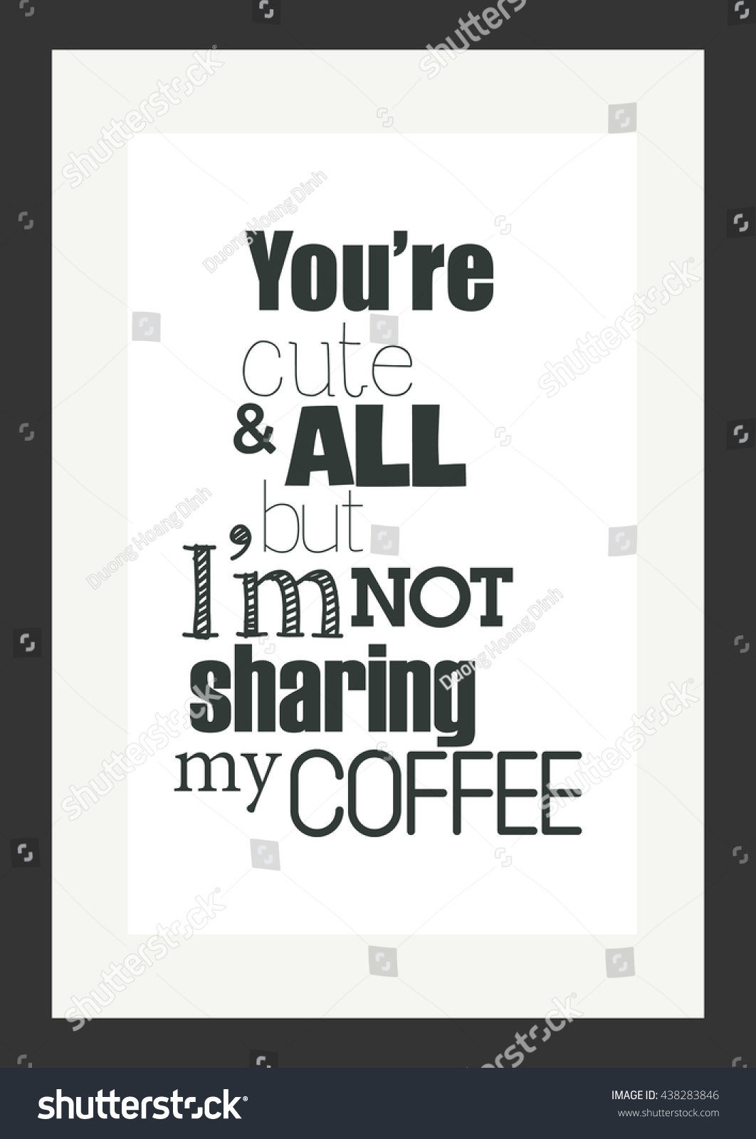 Coffee Quote. You Are Cute And All But I Am Not Sharing My Coffee.